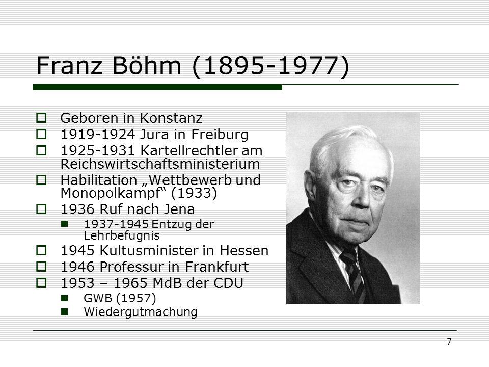 7 Franz Böhm (1895-1977)  Geboren in Konstanz  1919-1924 Jura in Freiburg  1925-1931 Kartellrechtler am Reichswirtschaftsministerium  Habilitation