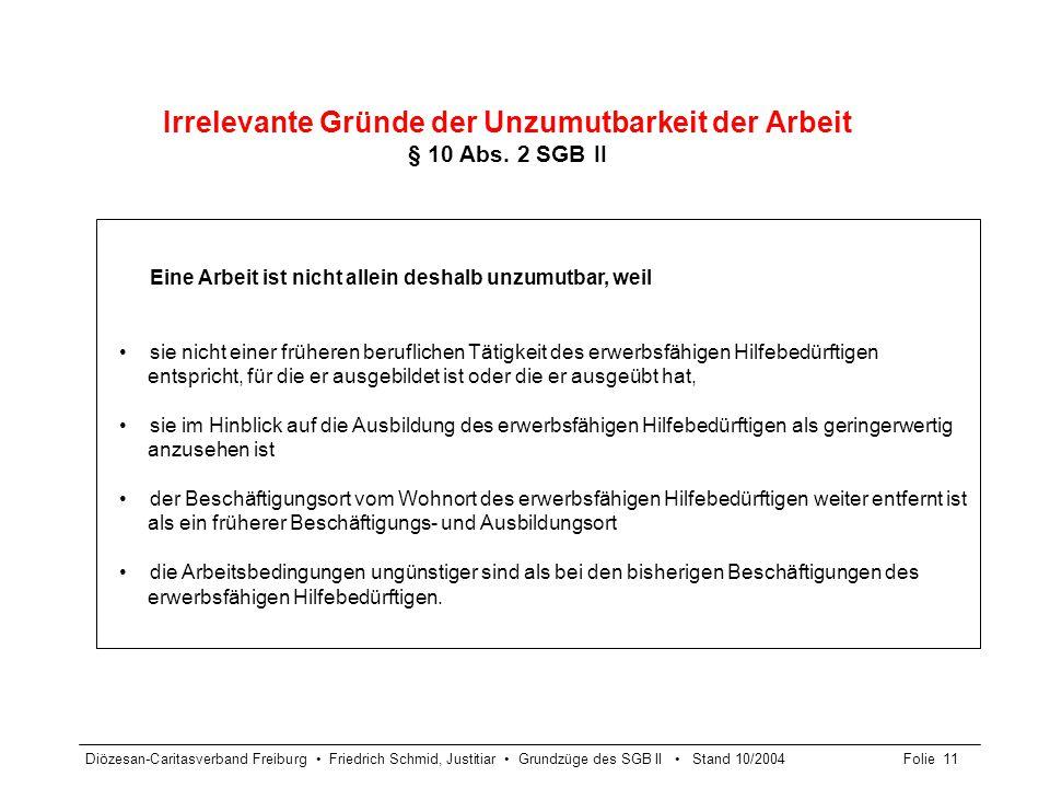 Diözesan-Caritasverband Freiburg Friedrich Schmid, Justitiar Grundzüge des SGB II Stand 10/2004Folie 11 Irrelevante Gründe der Unzumutbarkeit der Arbe