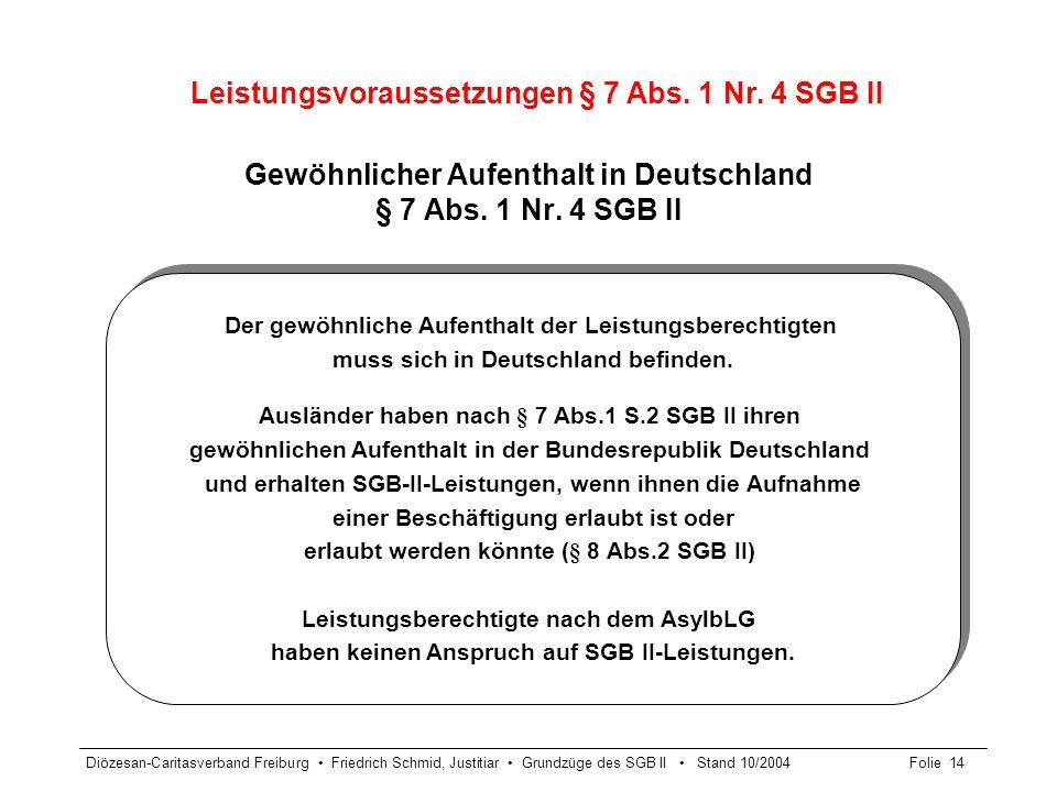 Diözesan-Caritasverband Freiburg Friedrich Schmid, Justitiar Grundzüge des SGB II Stand 10/2004Folie 14 Gewöhnlicher Aufenthalt in Deutschland § 7 Abs