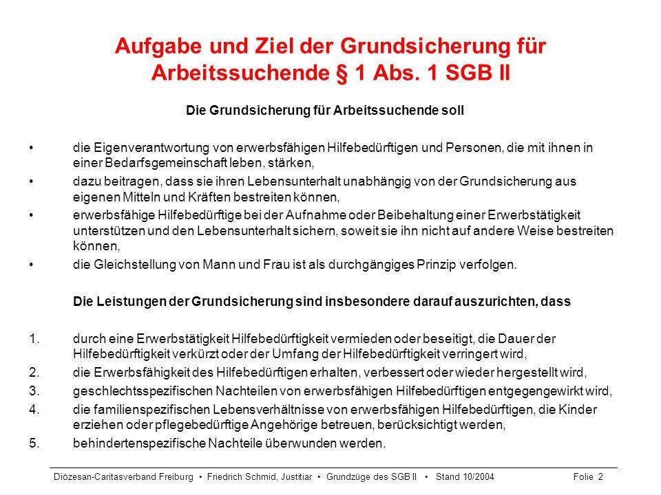 Diözesan-Caritasverband Freiburg Friedrich Schmid, Justitiar Grundzüge des SGB II Stand 10/2004Folie 2 Aufgabe und Ziel der Grundsicherung für Arbeits