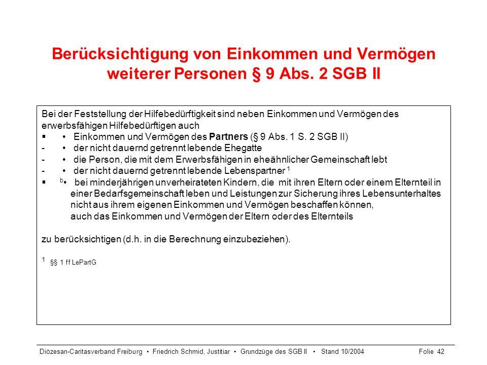 Diözesan-Caritasverband Freiburg Friedrich Schmid, Justitiar Grundzüge des SGB II Stand 10/2004Folie 43 Berücksichtigung von Einkommen und Vermögen weiterer Personen § 9 Abs.