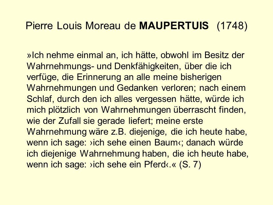 Pierre Louis Moreau de MAUPERTUIS(1748) »Ich nehme einmal an, ich hätte, obwohl im Besitz der Wahrnehmungs- und Denkfähigkeiten, über die ich verfüge,