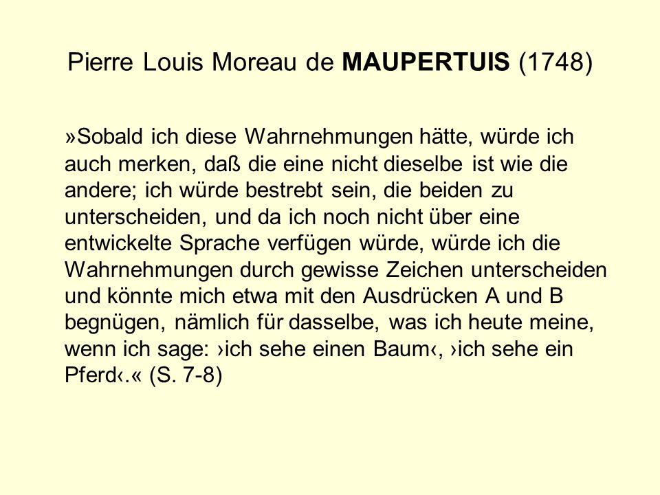 Pierre Louis Moreau de MAUPERTUIS (1748) »Sobald ich diese Wahrnehmungen hätte, würde ich auch merken, daß die eine nicht dieselbe ist wie die andere;