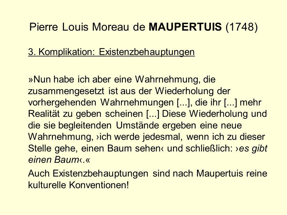 Pierre Louis Moreau de MAUPERTUIS (1748) 3. Komplikation: Existenzbehauptungen »Nun habe ich aber eine Wahrnehmung, die zusammengesetzt ist aus der Wi