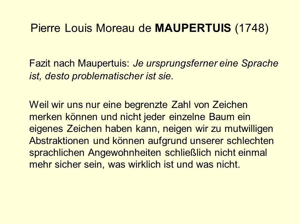 Pierre Louis Moreau de MAUPERTUIS (1748) Fazit nach Maupertuis: Je ursprungsferner eine Sprache ist, desto problematischer ist sie. Weil wir uns nur e