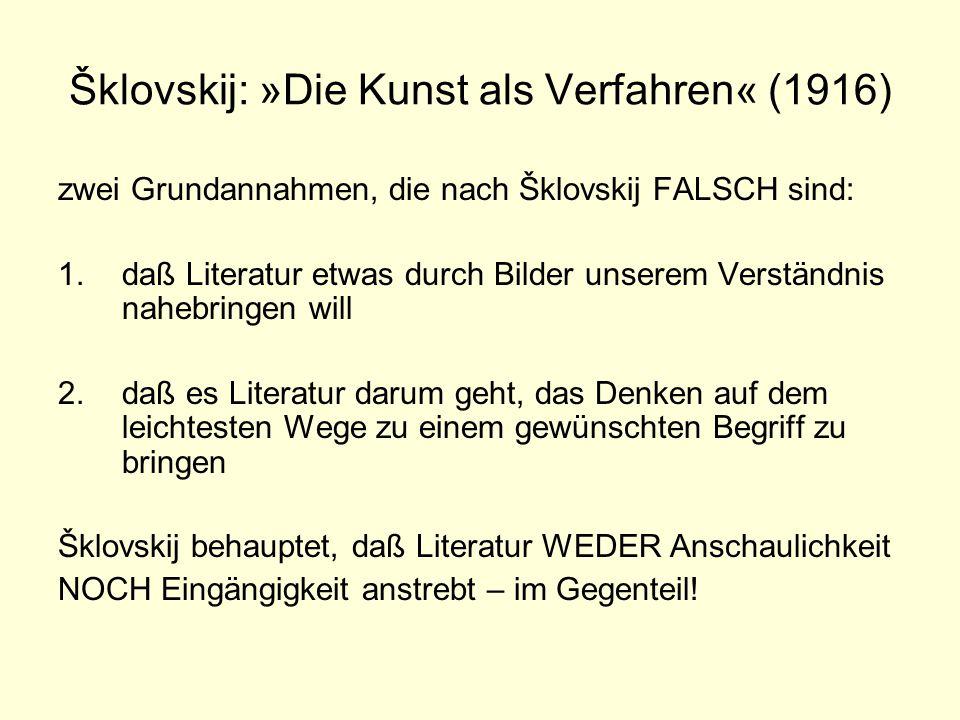 Šklovskij: »Die Kunst als Verfahren« (1916) zwei Grundannahmen, die nach Šklovskij FALSCH sind: 1.daß Literatur etwas durch Bilder unserem Verständnis