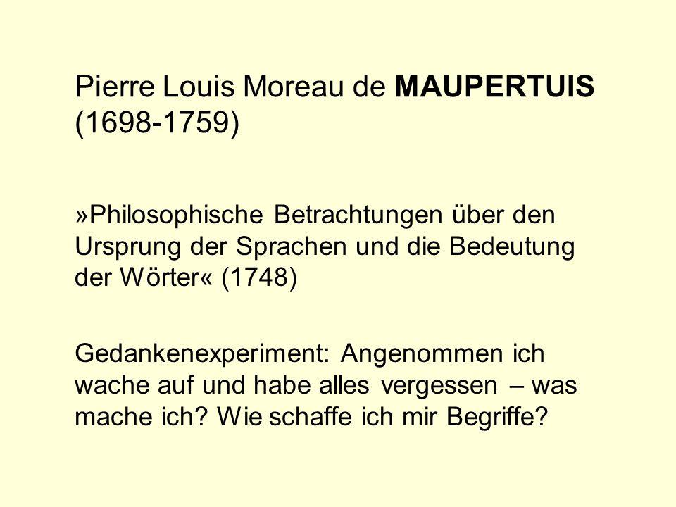 Pierre Louis Moreau de MAUPERTUIS(1748) »Ich nehme einmal an, ich hätte, obwohl im Besitz der Wahrnehmungs- und Denkfähigkeiten, über die ich verfüge, die Erinnerung an alle meine bisherigen Wahrnehmungen und Gedanken verloren; nach einem Schlaf, durch den ich alles vergessen hätte, würde ich mich plötzlich von Wahrnehmungen überrascht finden, wie der Zufall sie gerade liefert; meine erste Wahrnehmung wäre z.B.