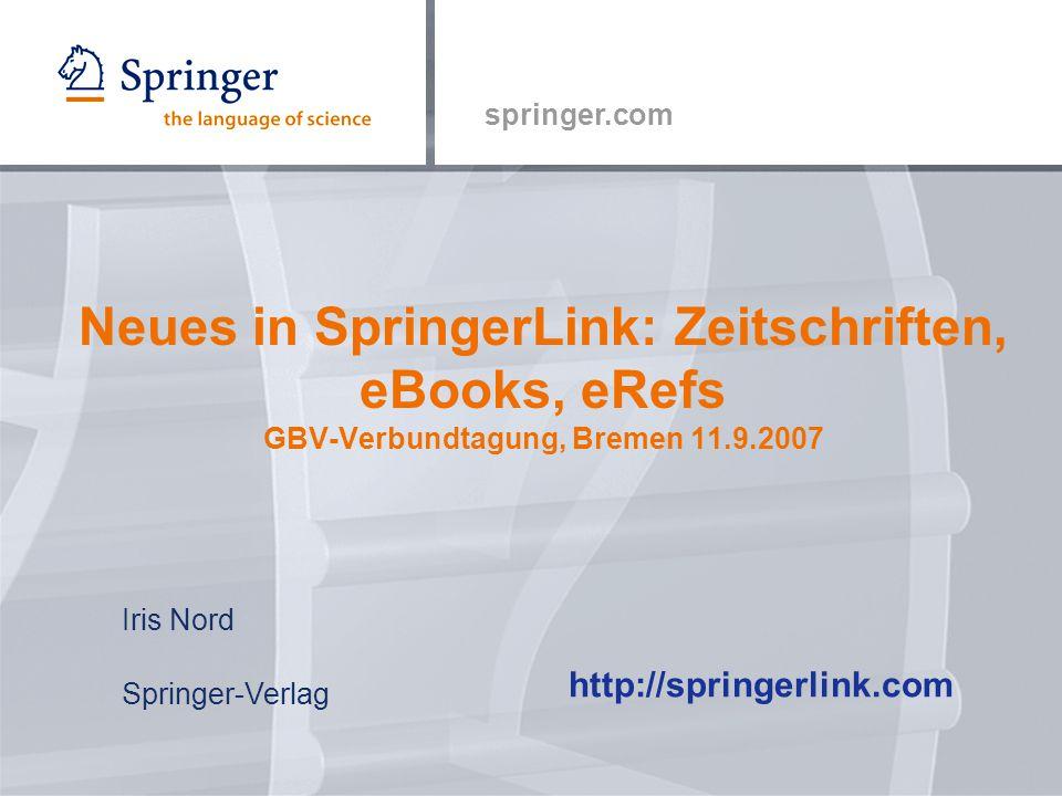 springer.com Neues in SpringerLink: Zeitschriften, eBooks, eRefs GBV-Verbundtagung, Bremen 11.9.2007 http://springerlink.com Iris Nord Springer-Verlag