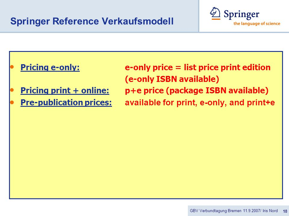 GBV Verbundtagung Bremen 11.9.2007/ Iris Nord 18 Springer Reference Verkaufsmodell Pricing e-only:e-only price = list price print edition (e-only ISBN available) Pricing print + online:p+e price (package ISBN available)  Pre-publication prices: available for print, e-only, and print+e