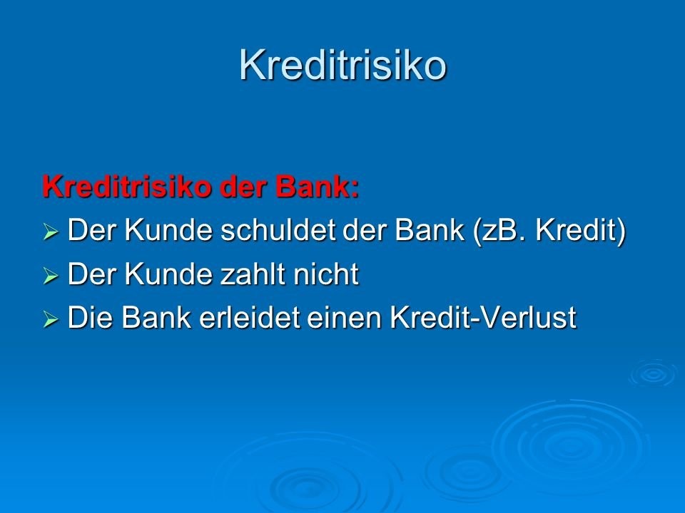 Kreditrisiko Kreditrisiko der Bank:  Der Kunde schuldet der Bank (zB. Kredit)  Der Kunde zahlt nicht  Die Bank erleidet einen Kredit-Verlust