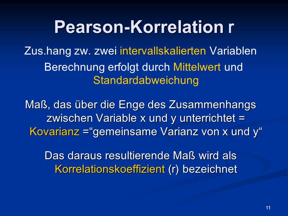 11 Pearson-Korrelation Pearson-Korrelation r Zus.hang zw. zwei intervallskalierten Variablen Berechnung erfolgt durch Mittelwert und Standardabweichun