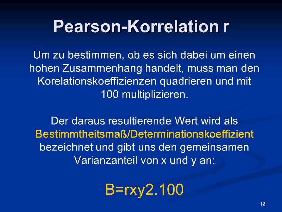 12 Pearson-Korrelation Pearson-Korrelation r Um zu bestimmen, ob es sich dabei um einen hohen Zusammenhang handelt, muss man den Korelationskoeffizien