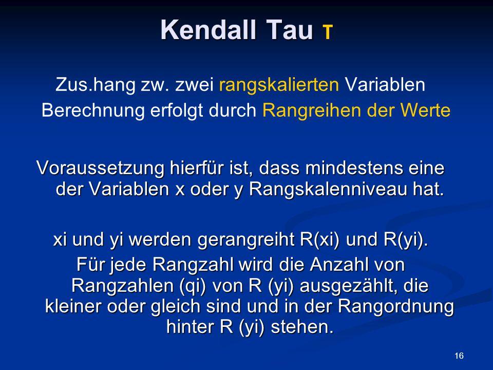 16 Kendall Tau Kendall Tau τ Zus.hang zw. zwei rangskalierten Variablen Berechnung erfolgt durch Rangreihen der Werte Voraussetzung hierfür ist, dass