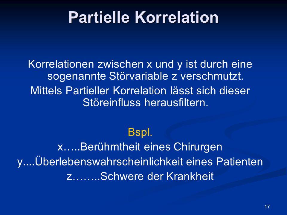 17 Partielle Korrelation Korrelationen zwischen x und y ist durch eine sogenannte Störvariable z verschmutzt. Mittels Partieller Korrelation lässt sic
