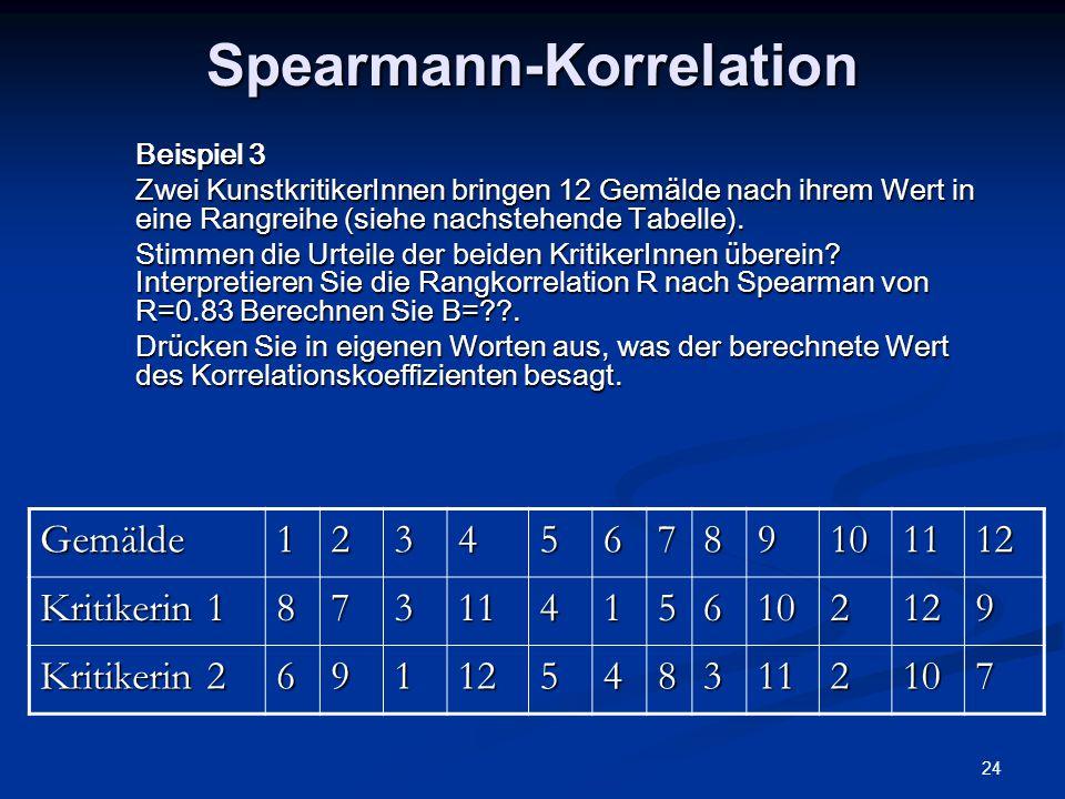 24 Spearmann-Korrelation Beispiel 3 Zwei KunstkritikerInnen bringen 12 Gemälde nach ihrem Wert in eine Rangreihe (siehe nachstehende Tabelle). Stimmen