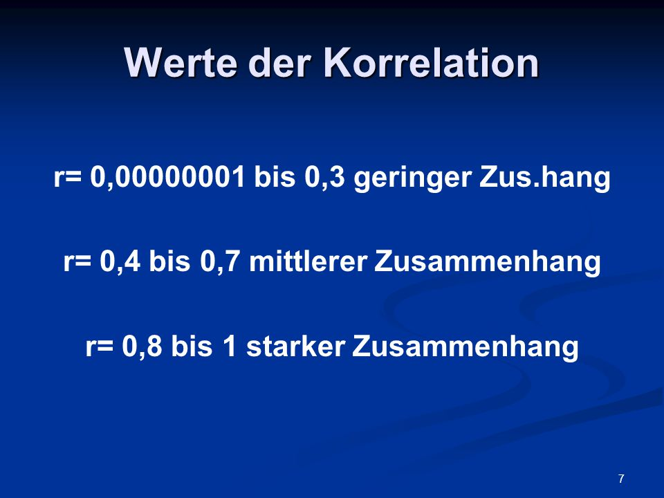 7 Werte der Korrelation r= 0,00000001 bis 0,3 geringer Zus.hang r= 0,4 bis 0,7 mittlerer Zusammenhang r= 0,8 bis 1 starker Zusammenhang