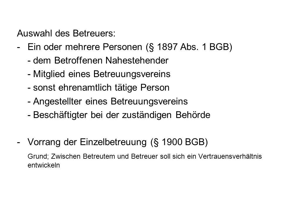Auswahl des Betreuers: -Ein oder mehrere Personen (§ 1897 Abs. 1 BGB) - dem Betroffenen Nahestehender - Mitglied eines Betreuungsvereins - sonst ehren