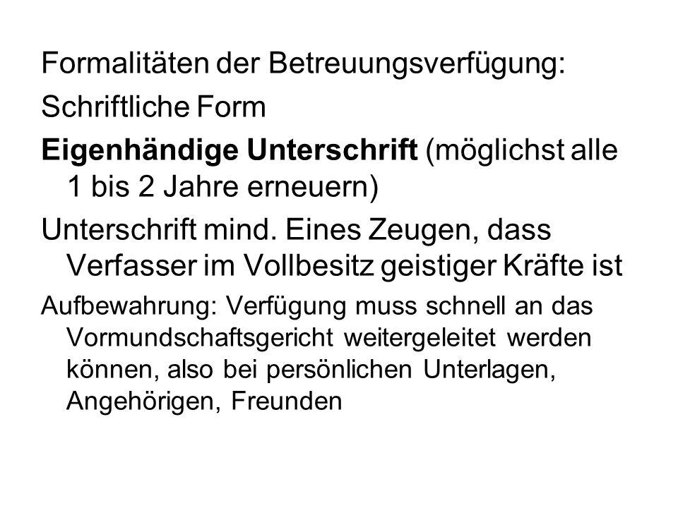 Formalitäten der Betreuungsverfügung: Schriftliche Form Eigenhändige Unterschrift (möglichst alle 1 bis 2 Jahre erneuern) Unterschrift mind. Eines Zeu