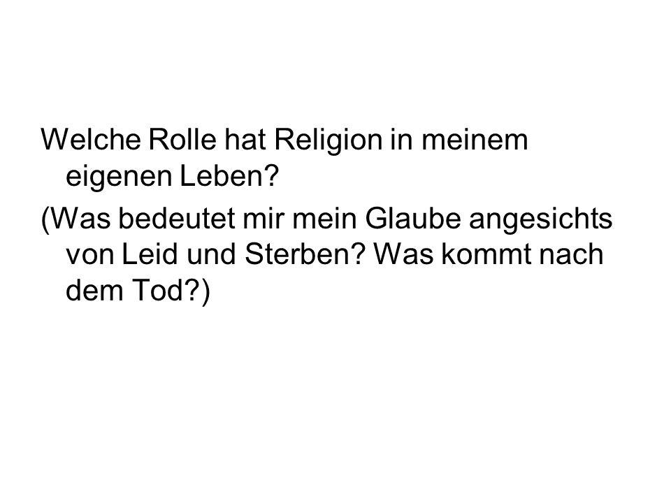Welche Rolle hat Religion in meinem eigenen Leben? (Was bedeutet mir mein Glaube angesichts von Leid und Sterben? Was kommt nach dem Tod?)