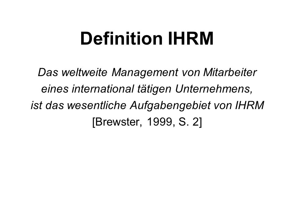 Definition IHRM Das weltweite Management von Mitarbeiter eines international tätigen Unternehmens, ist das wesentliche Aufgabengebiet von IHRM [Brewst