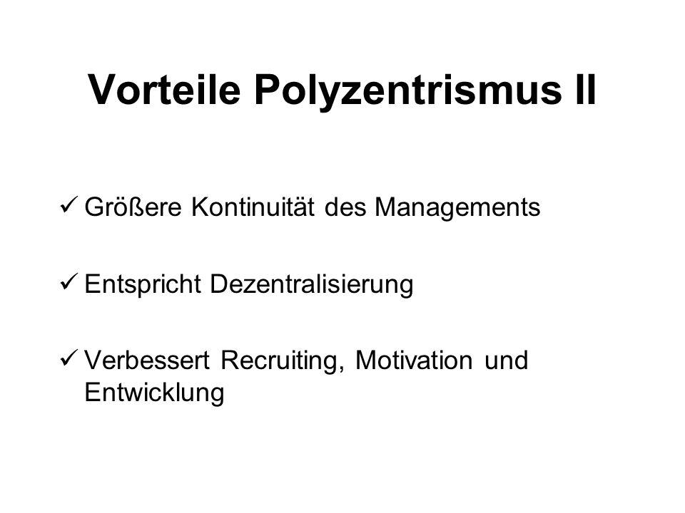 Vorteile Polyzentrismus II Größere Kontinuität des Managements Entspricht Dezentralisierung Verbessert Recruiting, Motivation und Entwicklung