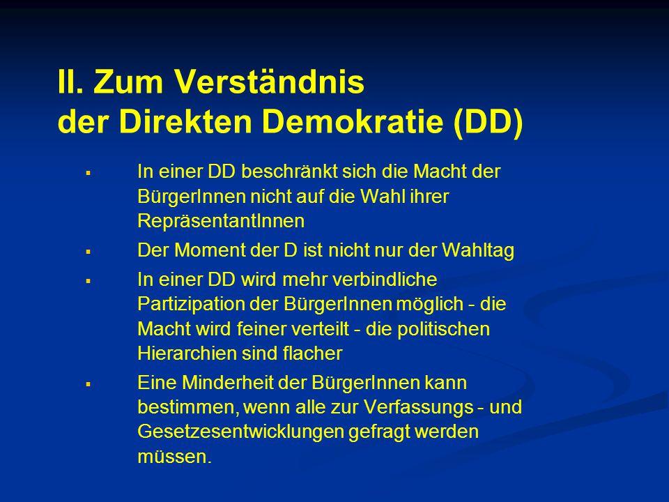II. Zum Verständnis der Direkten Demokratie (DD)   In einer DD beschränkt sich die Macht der BürgerInnen nicht auf die Wahl ihrer RepräsentantInnen