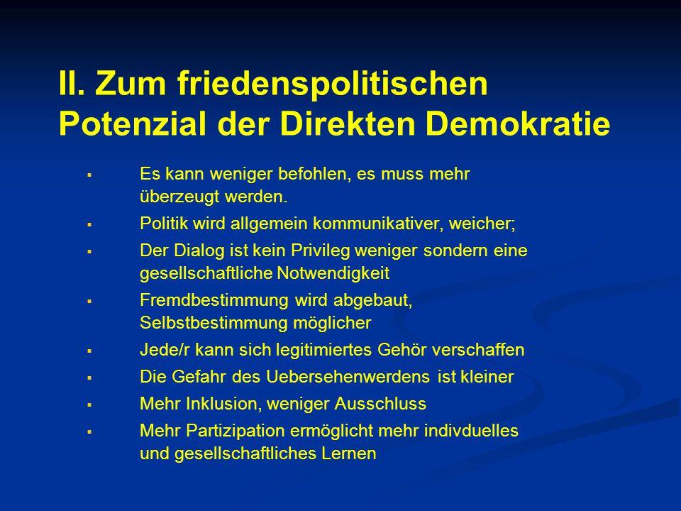 II. Zum friedenspolitischen Potenzial der Direkten Demokratie   Es kann weniger befohlen, es muss mehr überzeugt werden.   Politik wird allgemein