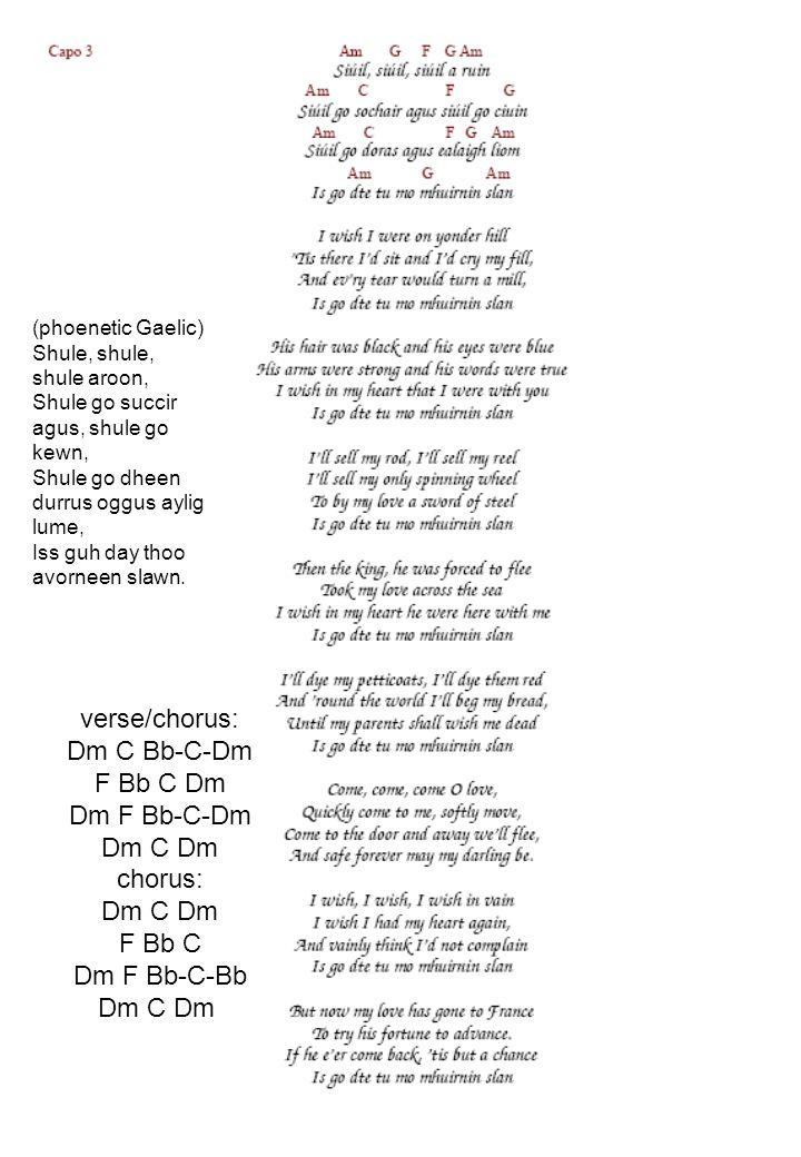 (phoenetic Gaelic) Shule, shule, shule aroon, Shule go succir agus, shule go kewn, Shule go dheen durrus oggus aylig lume, Iss guh day thoo avorneen s