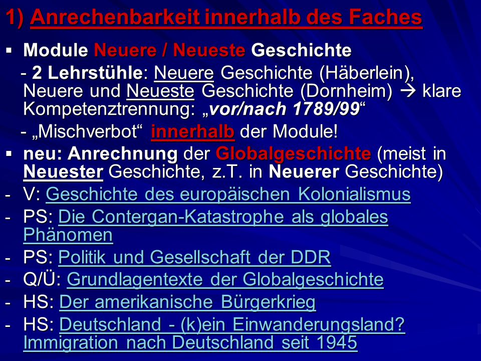 """1) Anrechenbarkeit innerhalb des Faches  Module Neuere / Neueste Geschichte - 2 Lehrstühle: Neuere Geschichte (Häberlein), Neuere und Neueste Geschichte (Dornheim)  klare Kompetenztrennung: """"vor/nach 1789/99 - 2 Lehrstühle: Neuere Geschichte (Häberlein), Neuere und Neueste Geschichte (Dornheim)  klare Kompetenztrennung: """"vor/nach 1789/99 - """"Mischverbot innerhalb der Module."""