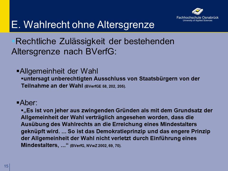 15 E. Wahlrecht ohne Altersgrenze  Rechtliche Zulässigkeit der bestehenden Altersgrenze nach BVerfG:  Allgemeinheit der Wahl  untersagt unberechtig