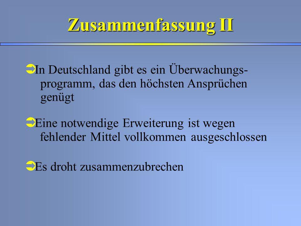 Ü In Deutschland gibt es ein Überwachungs- programm, das den höchsten Ansprüchen genügt Ü Eine notwendige Erweiterung ist wegen fehlender Mittel vollkommen ausgeschlossen Ü Es droht zusammenzubrechen Zusammenfassung II