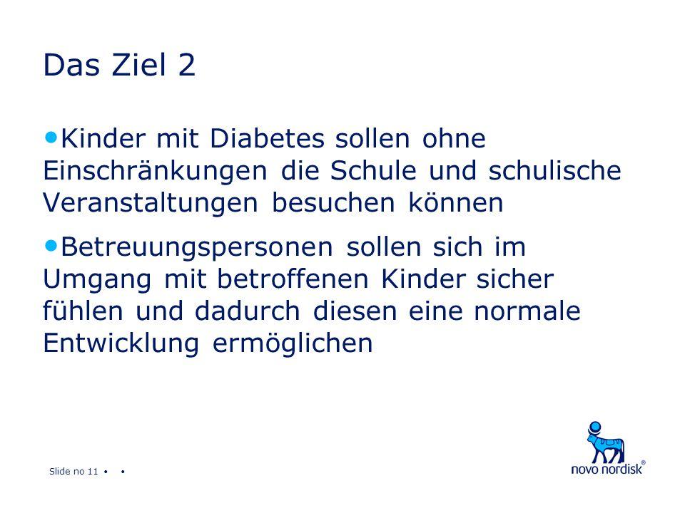 Slide no 11 Das Ziel 2 Kinder mit Diabetes sollen ohne Einschränkungen die Schule und schulische Veranstaltungen besuchen können Betreuungspersonen sollen sich im Umgang mit betroffenen Kinder sicher fühlen und dadurch diesen eine normale Entwicklung ermöglichen
