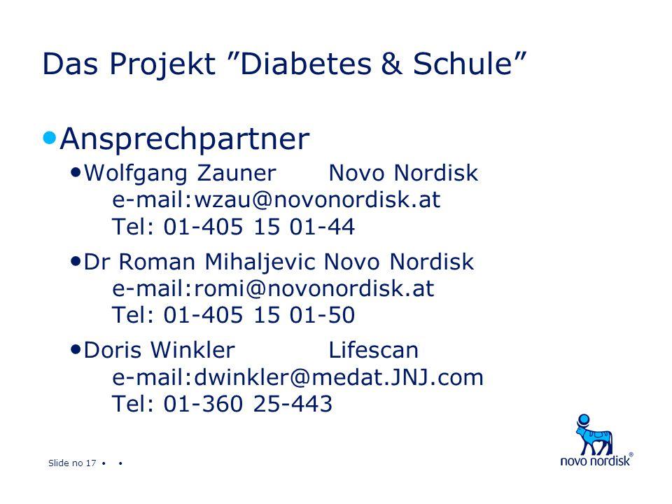 Slide no 17 Das Projekt Diabetes & Schule Ansprechpartner Wolfgang ZaunerNovo Nordisk e-mail:wzau@novonordisk.at Tel: 01-405 15 01-44 Dr Roman Mihaljevic Novo Nordisk e-mail:romi@novonordisk.at Tel: 01-405 15 01-50 Doris Winkler Lifescan e-mail:dwinkler@medat.JNJ.com Tel: 01-360 25-443