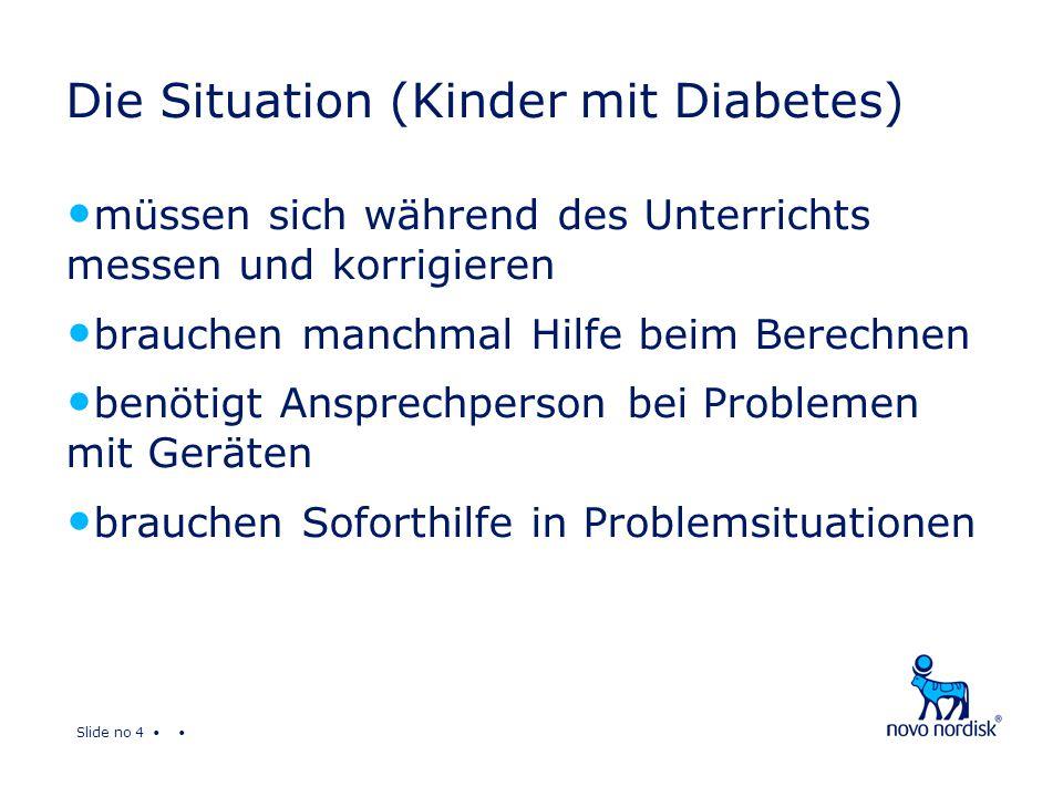 Slide no 4 Die Situation (Kinder mit Diabetes) müssen sich während des Unterrichts messen und korrigieren brauchen manchmal Hilfe beim Berechnen benötigt Ansprechperson bei Problemen mit Geräten brauchen Soforthilfe in Problemsituationen