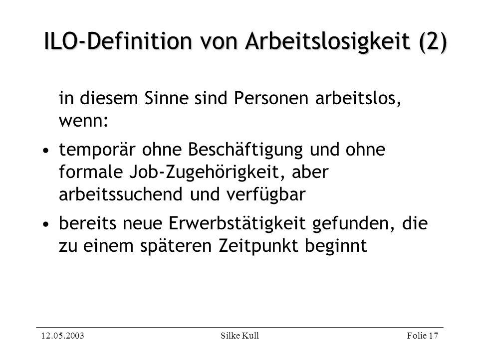 12.05.2003Silke KullFolie 17 ILO-Definition von Arbeitslosigkeit (2) in diesem Sinne sind Personen arbeitslos, wenn: temporär ohne Beschäftigung und o