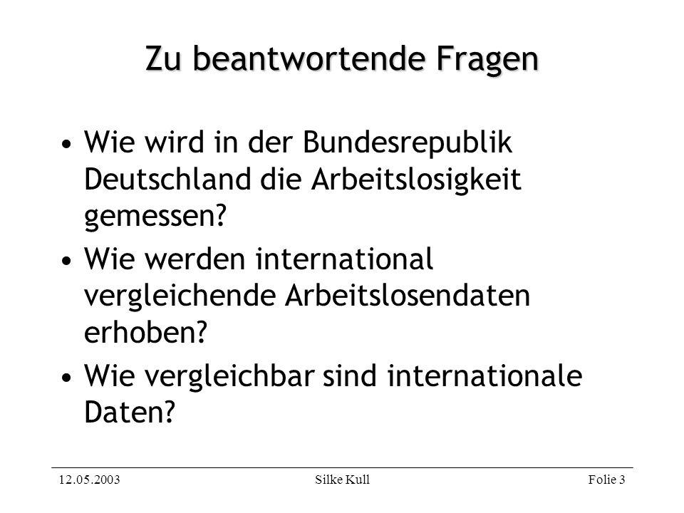 12.05.2003Silke KullFolie 3 Zu beantwortende Fragen Wie wird in der Bundesrepublik Deutschland die Arbeitslosigkeit gemessen? Wie werden international
