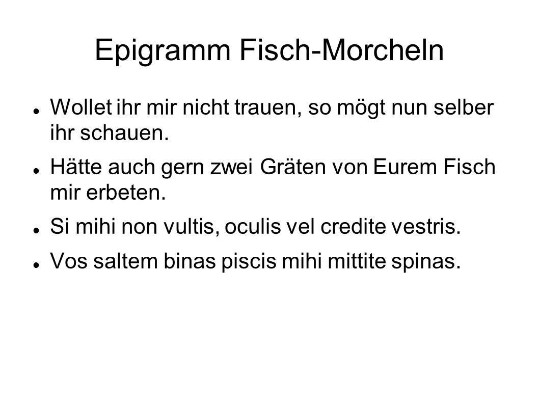 Epigramm Fisch-Morcheln Wollet ihr mir nicht trauen, so mögt nun selber ihr schauen. Hätte auch gern zwei Gräten von Eurem Fisch mir erbeten. Si mihi