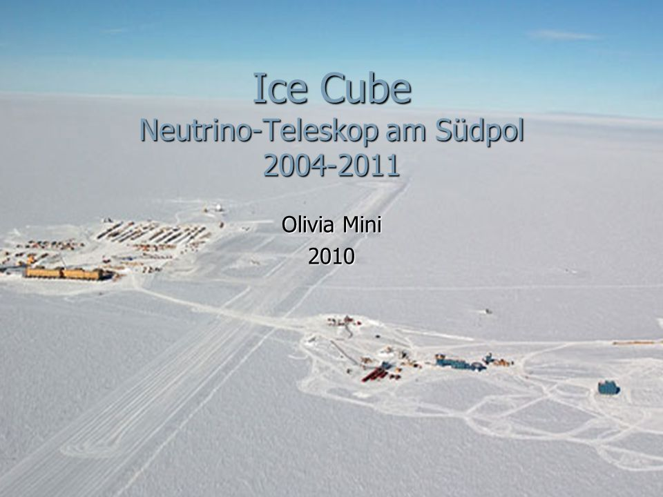 Ice Cube Neutrino-Teleskop am Südpol 2004-2011 Olivia Mini 2010
