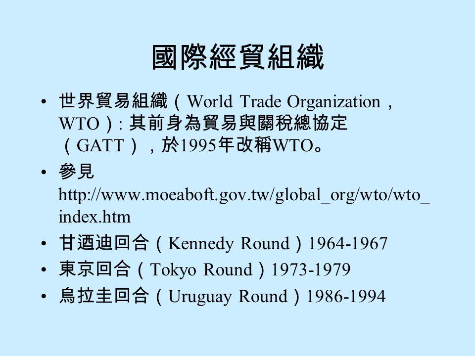 國際經貿組織 世界貿易組織( World Trade Organization , WTO ) : 其前身為貿易與關稅總協定 ( GATT ),於 1995 年改稱 WTO 。 參見 http://www.moeaboft.gov.tw/global_org/wto/wto_ index.htm 甘迺迪回合( Kennedy Round ) 1964-1967 東京回合( Tokyo Round ) 1973-1979 烏拉圭回合( Uruguay Round ) 1986-1994