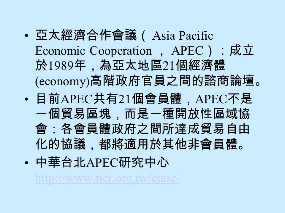 亞太經濟合作會議( Asia Pacific Economic Cooperation , APEC ):成立 於 1989 年,為亞太地區 21 個經濟體 (economy) 高階政府官員之間的諮商論壇。 目前 APEC 共有 21 個會員體, APEC 不是 一個貿易區塊,而是一種開放性區域協 會:各會員體政府之間所達成貿易自由 化的協議,都將適用於其他非會員體。 中華台北 APEC 研究中心 http://www.tier.org.tw/ctasc/ http://www.tier.org.tw/ctasc/
