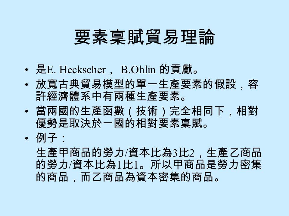 要素稟賦貿易理論 是 E. Heckscher , B.Ohlin 的貢獻。 放寬古典貿易模型的單一生產要素的假設,容 許經濟體系中有兩種生產要素。 當兩國的生產函數(技術)完全相同下,相對 優勢是取決於一國的相對要素稟賦。 例子: 生產甲商品的勞力 / 資本比為 3 比 2 ,生產乙商品 的勞力