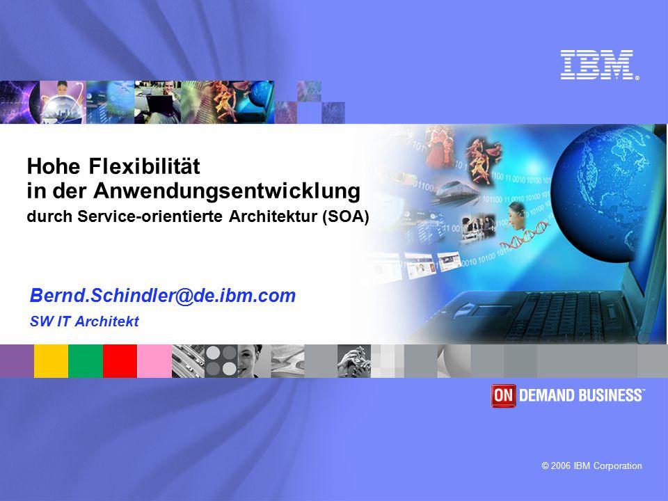 ® © 2006 IBM Corporation Hohe Flexibilität in der Anwendungsentwicklung durch Service-orientierte Architektur (SOA) Bernd.Schindler@de.ibm.com SW IT A