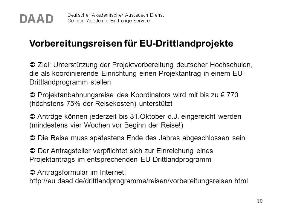 10 Vorbereitungsreisen für EU-Drittlandprojekte  Ziel: Unterstützung der Projektvorbereitung deutscher Hochschulen, die als koordinierende Einrichtung einen Projektantrag in einem EU- Drittlandprogramm stellen  Projektanbahnungsreise des Koordinators wird mit bis zu € 770 (höchstens 75% der Reisekosten) unterstützt  Anträge können jederzeit bis 31.Oktober d.J.