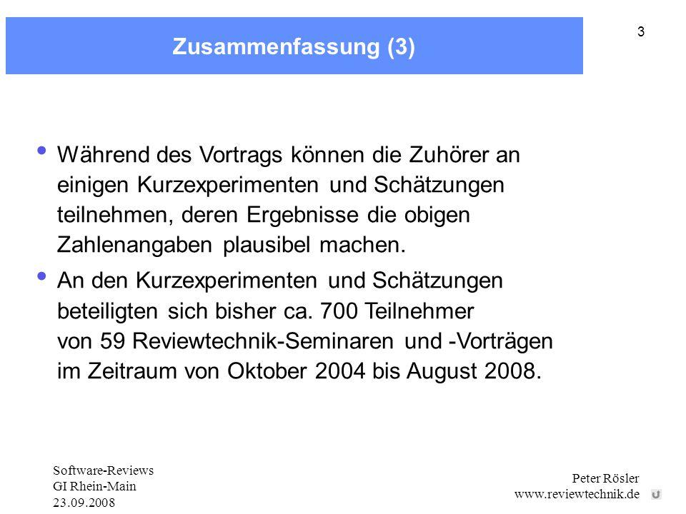 Software-Reviews GI Rhein-Main 23.09.2008 Peter Rösler www.reviewtechnik.de 3 Zusammenfassung (3) Während des Vortrags können die Zuhörer an einigen Kurzexperimenten und Schätzungen teilnehmen, deren Ergebnisse die obigen Zahlenangaben plausibel machen.