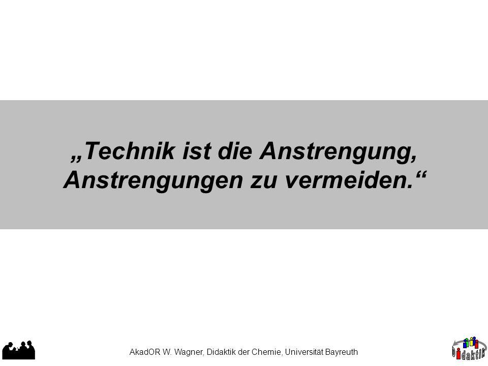 """AkadOR W. Wagner, Didaktik der Chemie, Universität Bayreuth """"Technik ist die Anstrengung, Anstrengungen zu vermeiden."""""""