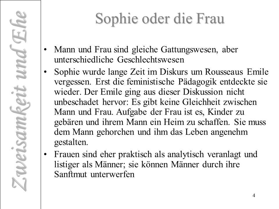 Zweisamkeit und Ehe 4 Sophie oder die Frau Mann und Frau sind gleiche Gattungswesen, aber unterschiedliche Geschlechtswesen Sophie wurde lange Zeit im