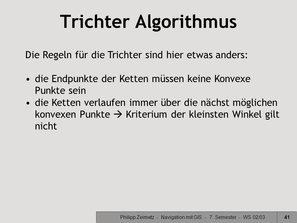Philipp Zeimetz - Navigation mit GIS - 7. Semester - WS 02/0341 Trichter Algorithmus Die Regeln für die Trichter sind hier etwas anders: die Endpunkte