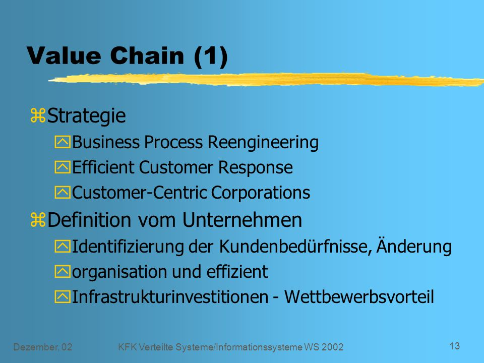 Dezember, 02KFK Verteilte Systeme/Informationssysteme WS 2002 13 Value Chain (1) zStrategie yBusiness Process Reengineering yEfficient Customer Respon