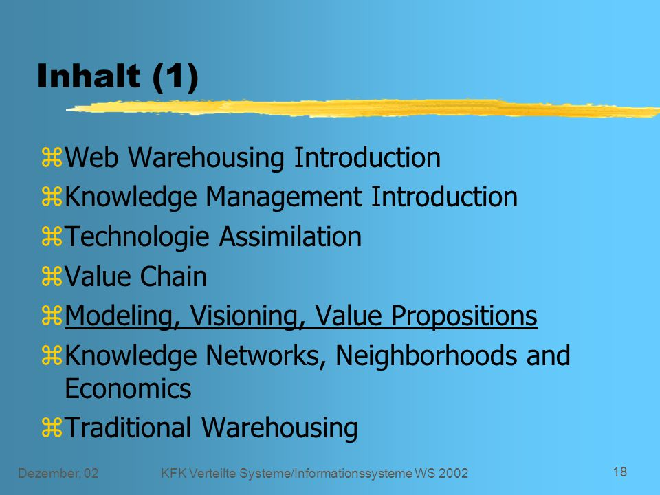 Dezember, 02KFK Verteilte Systeme/Informationssysteme WS 2002 18 Inhalt (1) zWeb Warehousing Introduction zKnowledge Management Introduction zTechnologie Assimilation zValue Chain zModeling, Visioning, Value Propositions zKnowledge Networks, Neighborhoods and Economics zTraditional Warehousing