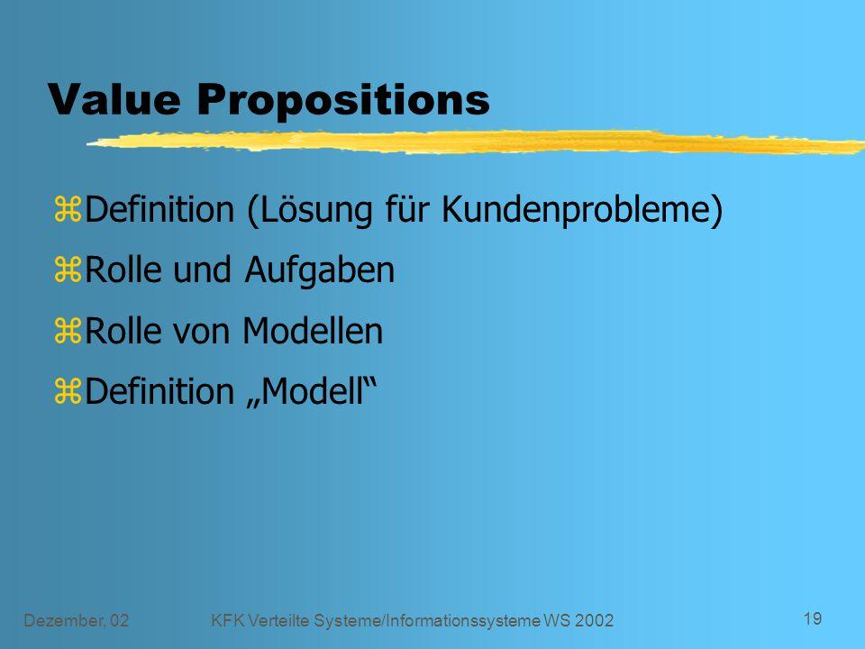 """Dezember, 02KFK Verteilte Systeme/Informationssysteme WS 2002 19 Value Propositions zDefinition (Lösung für Kundenprobleme) zRolle und Aufgaben zRolle von Modellen zDefinition """"Modell"""